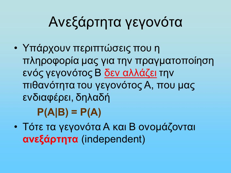 Ανεξάρτητα γεγονότα Υπάρχουν περιπτώσεις που η πληροφορία μας για την πραγματοποίηση ενός γεγονότος Β δεν αλλάζει την πιθανότητα του γεγονότος Α, που μας ενδιαφέρει, δηλαδή P(Α|Β) = Ρ(Α) Τότε τα γεγονότα Α και Β ονομάζονται ανεξάρτητα (independent)