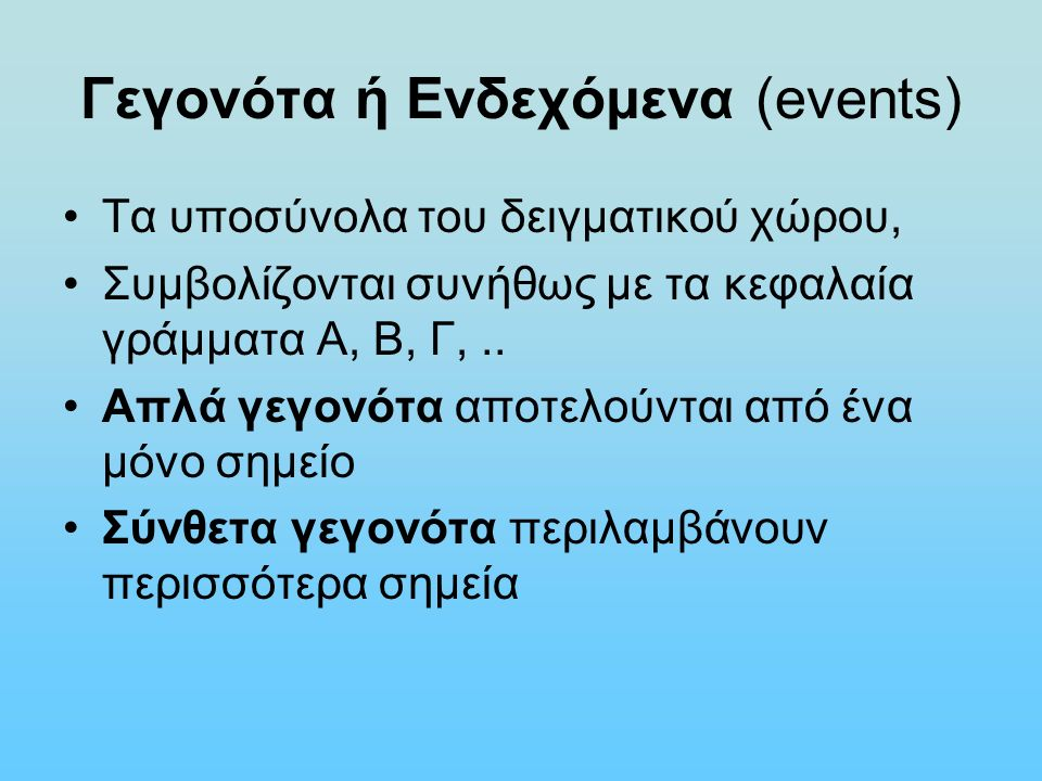 Γεγονότα ή Ενδεχόμενα (events) Τα υποσύνολα του δειγματικού χώρου, Συμβολίζονται συνήθως με τα κεφαλαία γράμματα Α, Β, Γ,.. Απλά γεγονότα αποτελούνται