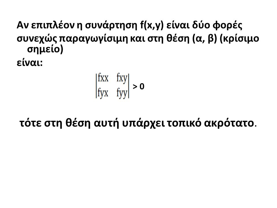 Αν επιπλέον η συνάρτηση f(x,y) είναι δύο φορές συνεχώς παραγωγίσιμη και στη θέση (α, β) (κρίσιμο σημείο) είναι: > 0 τότε στη θέση αυτή υπάρχει τοπικό ακρότατο.