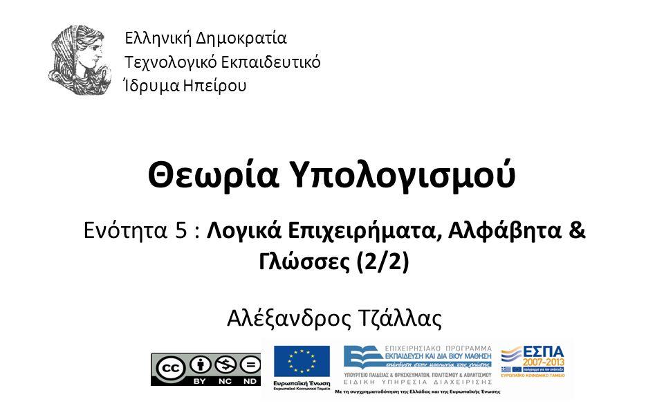 1 Θεωρία Υπολογισμού Ενότητα 5 : Λογικά Επιχειρήματα, Αλφάβητα & Γλώσσες (2/2) Αλέξανδρος Τζάλλας Ελληνική Δημοκρατία Τεχνολογικό Εκπαιδευτικό Ίδρυμα