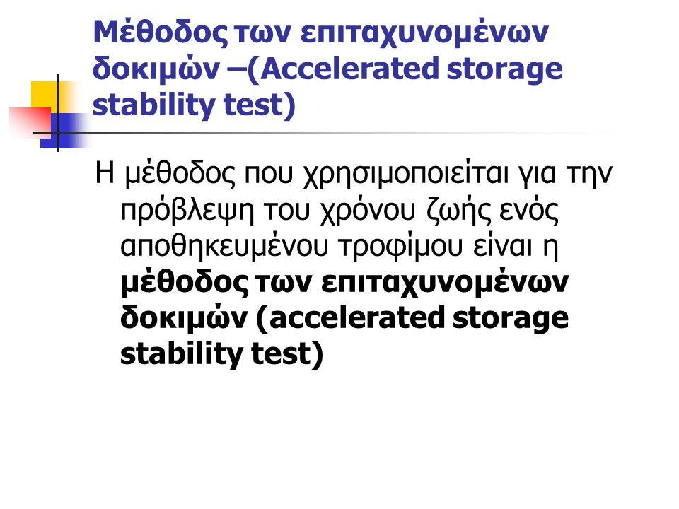 Μέθοδος των επιταχυνομένων δοκιμών –(Accelerated storage stability test) Η μέθοδος που χρησιμοποιείται για την πρόβλεψη του χρόνου ζωής ενός αποθηκευμένου τροφίμου είναι η μέθοδος των επιταχυνομένων δοκιμών (accelerated storage stability test)