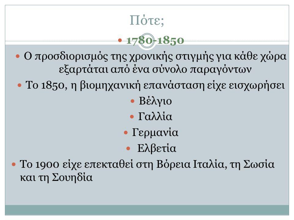 Πότε; 1780-1850 Ο προσδιορισμός της χρονικής στιγμής για κάθε χώρα εξαρτάται από ένα σύνολο παραγόντων Το 1850, η βιομηχανική επανάσταση είχε εισχωρήσ