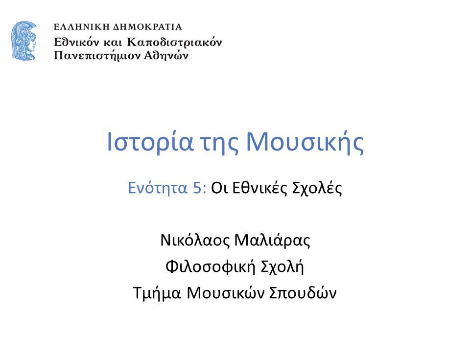 Ιστορία της Μουσικής Ενότητα 5: Οι Εθνικές Σχολές Νικόλαος Μαλιάρας Φιλοσοφική Σχολή Τμήμα Μουσικών Σπουδών