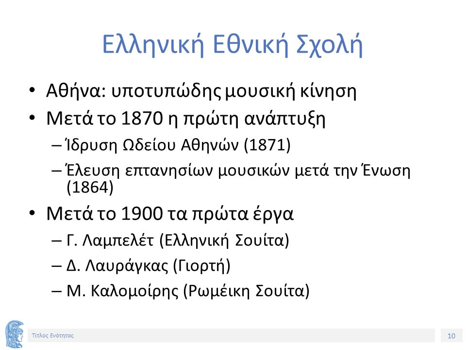 10 Τίτλος Ενότητας Ελληνική Εθνική Σχολή Αθήνα: υποτυπώδης μουσική κίνηση Μετά το 1870 η πρώτη ανάπτυξη – Ίδρυση Ωδείου Αθηνών (1871) – Έλευση επτανησίων μουσικών μετά την Ένωση (1864) Μετά το 1900 τα πρώτα έργα – Γ.