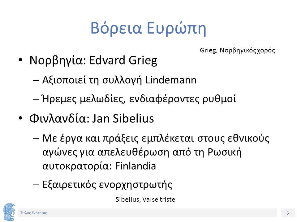 5 Τίτλος Ενότητας Βόρεια Ευρώπη Νορβηγία: Edvard Grieg – Αξιοποιεί τη συλλογή Lindemann – Ήρεμες μελωδίες, ενδιαφέροντες ρυθμοί Φινλανδία: Jan Sibelius – Με έργα και πράξεις εμπλέκεται στους εθνικούς αγώνες για απελευθέρωση από τη Ρωσική αυτοκρατορία: Finlandia – Εξαιρετικός ενορχηστρωτής Grieg, Νορβηγικός χορός Sibelius, Valse triste