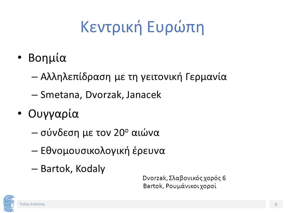 6 Τίτλος Ενότητας Κεντρική Ευρώπη Βοημία – Αλληλεπίδραση με τη γειτονική Γερμανία – Smetana, Dvorzak, Janacek Ουγγαρία – σύνδεση με τον 20 ο αιώνα – Εθνομουσικολογική έρευνα – Bartok, Kodaly Dvorzak, Σλαβονικός χορός 6 Bartok, Ρουμάνικοι χοροί