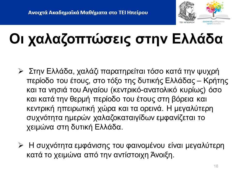 18 Οι χαλαζοπτώσεις στην Ελλάδα  Στην Ελλάδα, χαλάζι παρατηρείται τόσο κατά την ψυχρή περίοδο του έτους, στο τόξο της δυτικής Ελλάδας – Κρήτης και τα νησιά του Αιγαίου (κεντρικό-ανατολικό κυρίως) όσο και κατά την θερμή περίοδο του έτους στη βόρεια και κεντρική ηπειρωτική χώρα και τα ορεινά.