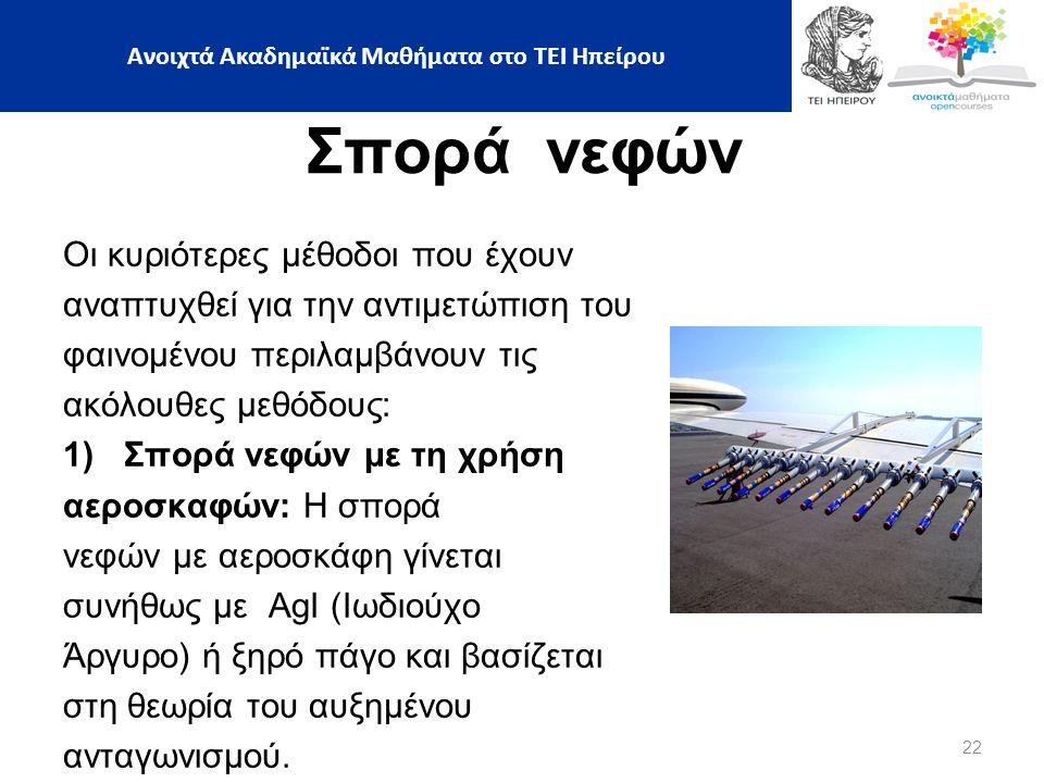 22 Ανοιχτά Ακαδημαϊκά Μαθήματα στο ΤΕΙ Ηπείρου Σπορά νεφών Οι κυριότερες μέθοδοι που έχουν αναπτυχθεί για την αντιμετώπιση του φαινομένου περιλαμβάνουν τις ακόλουθες μεθόδους: 1)Σπορά νεφών με τη χρήση αεροσκαφών: Η σπορά νεφών με αεροσκάφη γίνεται συνήθως με AgI (Ιωδιούχο Άργυρο) ή ξηρό πάγο και βασίζεται στη θεωρία του αυξημένου ανταγωνισμού.