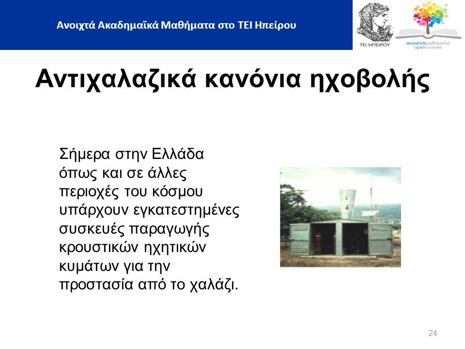 24 Ανοιχτά Ακαδημαϊκά Μαθήματα στο ΤΕΙ Ηπείρου Αντιχαλαζικά κανόνια ηχοβολής Σήμερα στην Ελλάδα όπως και σε άλλες περιοχές του κόσμου υπάρχουν εγκατεστημένες συσκευές παραγωγής κρουστικών ηχητικών κυμάτων για την προστασία από το χαλάζι.