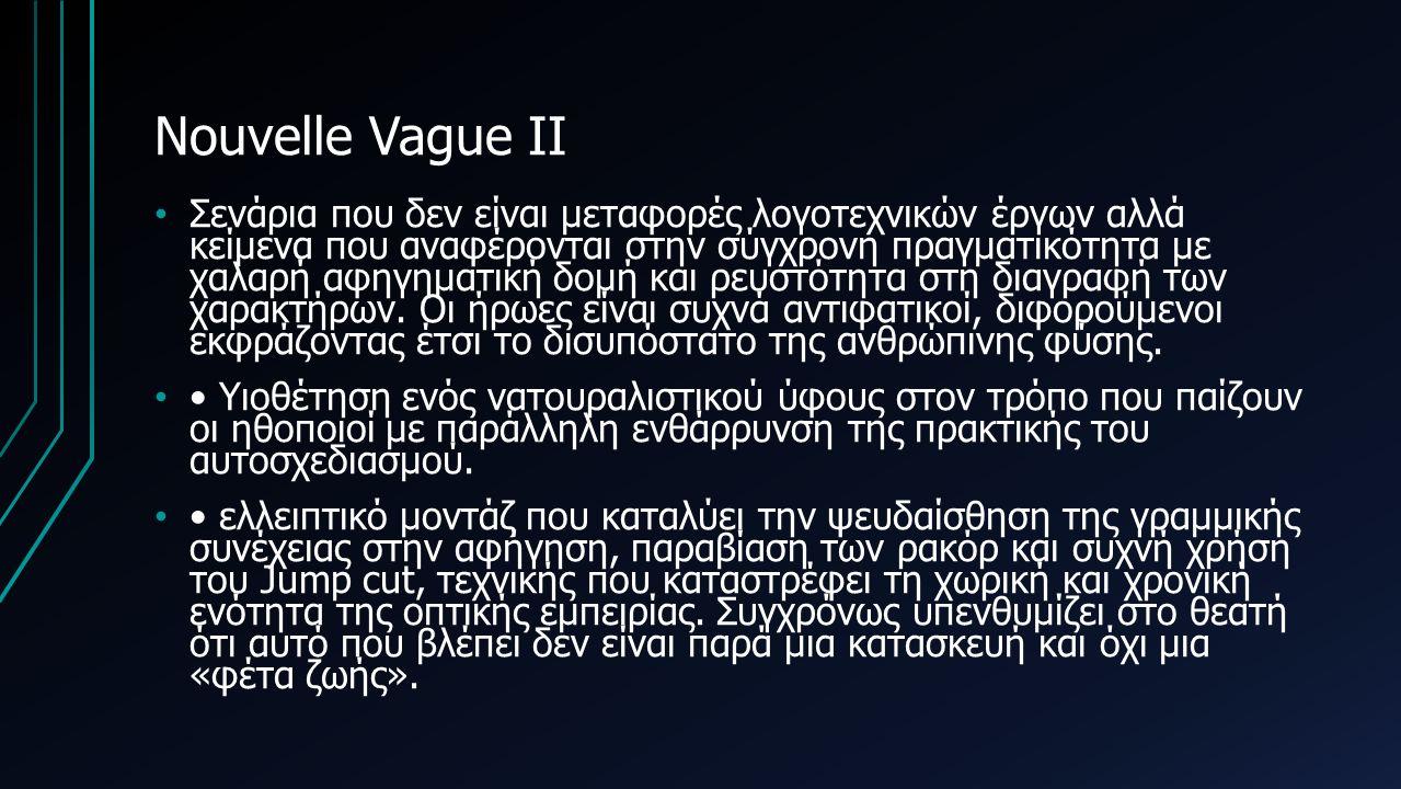 Nouvelle Vague II Σενάρια που δεν είναι μεταφορές λογοτεχνικών έργων αλλά κείμενα που αναφέρονται στην σύγχρονη πραγματικότητα με χαλαρή αφηγηματική δομή και ρευστότητα στη διαγραφή των χαρακτήρων.