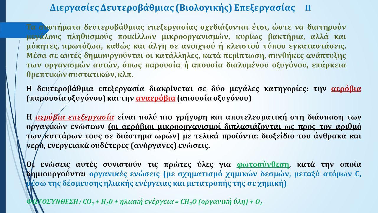 Διεργασίες Δευτεροβάθμιας (Βιολογικής) Επεξεργασίας IΙ Η δευτεροβάθμια επεξεργασία διακρίνεται σε δύο μεγάλες κατηγορίες: την αερόβια (παρουσία οξυγόνου) και την αναερόβια (απουσία οξυγόνου) Η αερόβια επεξεργασία είναι πολύ πιο γρήγορη και αποτελεσματική στη διάσπαση των οργανικών ενώσεων (οι αερόβιοι μικροοργανισμοί διπλασιάζονται ως προς τον αριθμό των κυττάρων τους σε διάστημα ωρών) με τελικά προϊόντα: διοξείδιο του άνθρακα και νερό, ενεργειακά ουδέτερες (ανόργανες) ενώσεις.