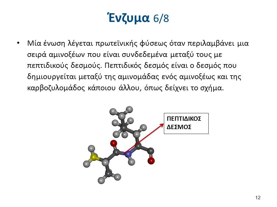Ένζυμα 6/8 Μία ένωση λέγεται πρωτεϊνικής φύσεως όταν περιλαμβάνει μια σειρά αμινοξέων που είναι συνδεδεμένα μεταξύ τους με πεπτιδικούς δεσμούς.