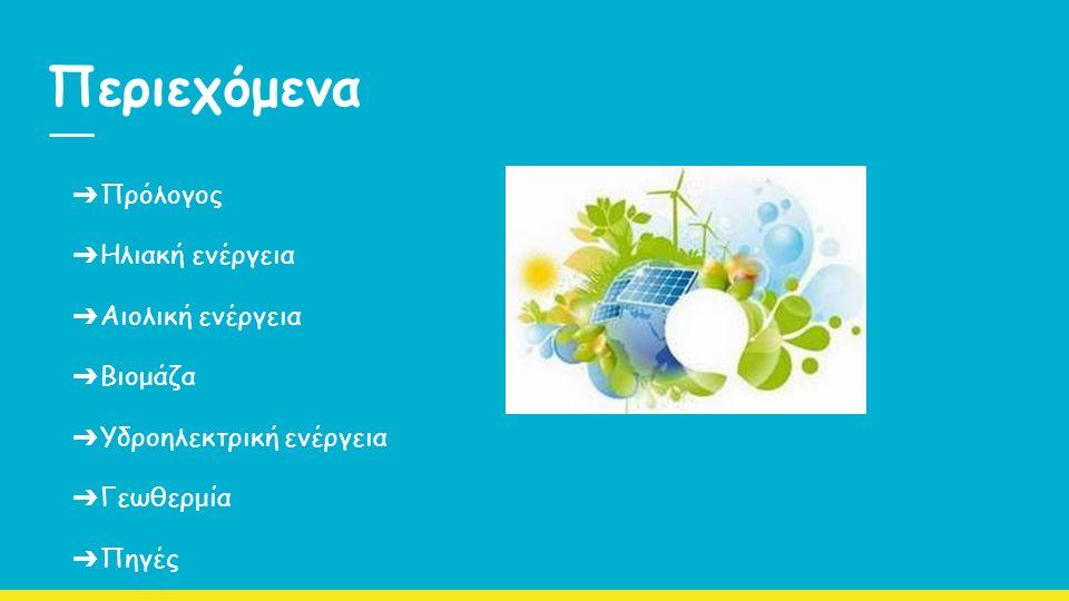 Περιεχόμενα ➔ Πρόλογος ➔ Ηλιακή ενέργεια ➔ Αιολική ενέργεια ➔ Βιομάζα ➔ Υδροηλεκτρική ενέργεια ➔ Γεωθερμία ➔ Πηγές