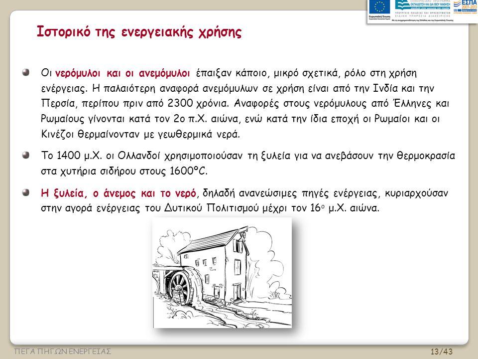 13/43 ΠΕΓΑ ΠΗΓΩΝ ΕΝΕΡΓΕΙΑΣ Ιστορικό της ενεργειακής χρήσης Οι νερόμυλοι και οι ανεμόμυλοι έπαιξαν κάποιο, μικρό σχετικά, ρόλο στη χρήση ενέργειας.