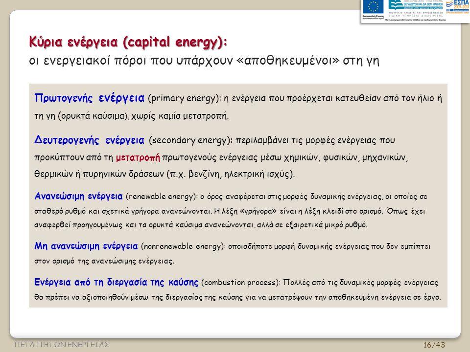 16/43 ΠΕΓΑ ΠΗΓΩΝ ΕΝΕΡΓΕΙΑΣ Κύρια ενέργεια (capital energy): οι ενεργειακοί πόροι που υπάρχουν «αποθηκευμένοι» στη γη Πρωτογενής ενέργεια (primary energy): η ενέργεια που προέρχεται κατευθείαν από τον ήλιο ή τη γη (ορυκτά καύσιμα ), χωρίς καμία μετατροπή.