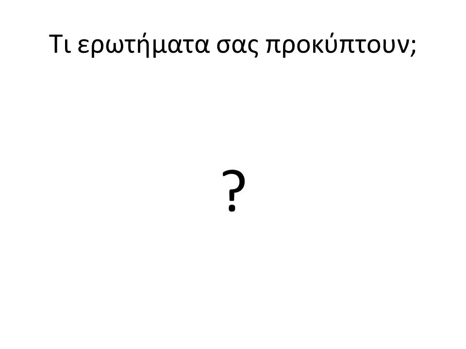 Τι ερωτήματα σας προκύπτουν;