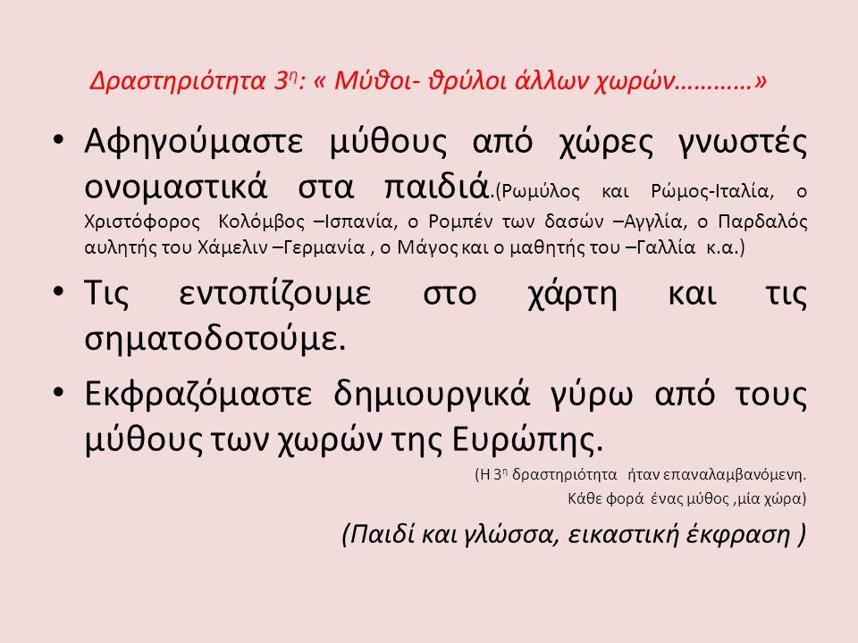 Δραστηριότητα 3 η : « Μύθοι- θρύλοι άλλων χωρών…………» Αφηγούμαστε μύθους από χώρες γνωστές ονομαστικά στα παιδιά.(Ρωμύλος και Ρώμος-Ιταλία, ο Χριστόφορος Κολόμβος –Ισπανία, ο Ρομπέν των δασών –Αγγλία, ο Παρδαλός αυλητής του Χάμελιν –Γερμανία, ο Μάγος και ο μαθητής του –Γαλλία κ.α.) Τις εντοπίζουμε στο χάρτη και τις σηματοδοτούμε.