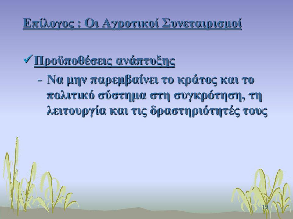19 Επίλογος : Οι Αγροτικοί Συνεταιρισμοί Προϋποθέσεις ανάπτυξης Προϋποθέσεις ανάπτυξης -Να μην παρεμβαίνει το κράτος και το πολιτικό σύστημα στη συγκρότηση, τη λειτουργία και τις δραστηριότητές τους