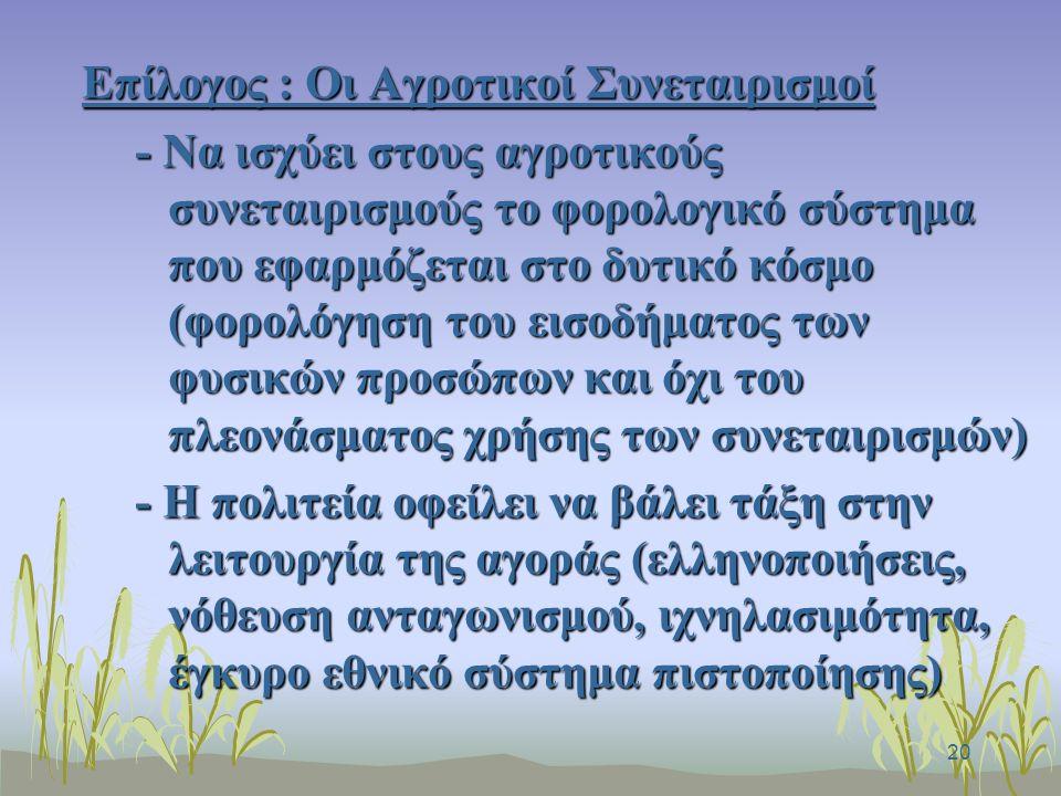 20 Επίλογος : Οι Αγροτικοί Συνεταιρισμοί - Να ισχύει στους αγροτικούς συνεταιρισμούς το φορολογικό σύστημα που εφαρμόζεται στο δυτικό κόσμο (φορολόγηση του εισοδήματος των φυσικών προσώπων και όχι του πλεονάσματος χρήσης των συνεταιρισμών) - Η πολιτεία οφείλει να βάλει τάξη στην λειτουργία της αγοράς (ελληνοποιήσεις, νόθευση ανταγωνισμού, ιχνηλασιμότητα, έγκυρο εθνικό σύστημα πιστοποίησης)