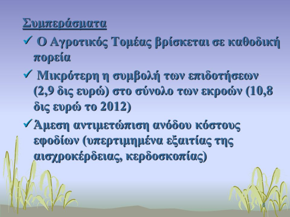6 Συμπεράσματα Ο Αγροτικός Τομέας βρίσκεται σε καθοδική πορεία Ο Αγροτικός Τομέας βρίσκεται σε καθοδική πορεία Μικρότερη η συμβολή των επιδοτήσεων (2,9 δις ευρώ) στο σύνολο των εκροών (10,8 δις ευρώ το 2012) Μικρότερη η συμβολή των επιδοτήσεων (2,9 δις ευρώ) στο σύνολο των εκροών (10,8 δις ευρώ το 2012) Άμεση αντιμετώπιση ανόδου κόστους εφοδίων (υπερτιμημένα εξαιτίας της αισχροκέρδειας, κερδοσκοπίας) Άμεση αντιμετώπιση ανόδου κόστους εφοδίων (υπερτιμημένα εξαιτίας της αισχροκέρδειας, κερδοσκοπίας)