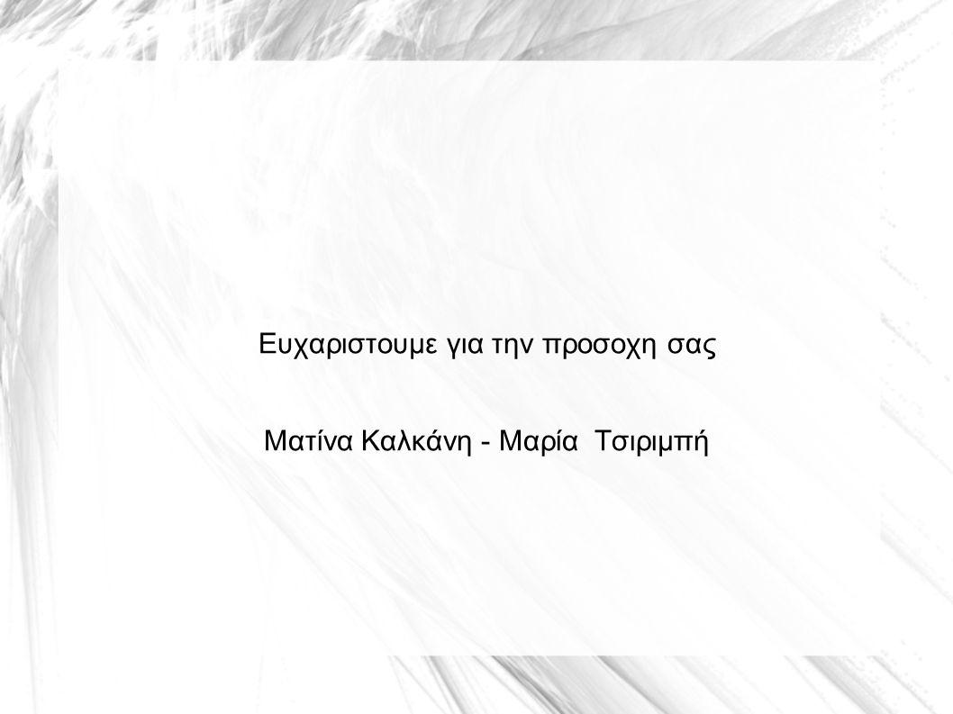 Ευχαριστουμε για την προσοχη σας Ματίνα Καλκάνη - Μαρία Τσιριμπή