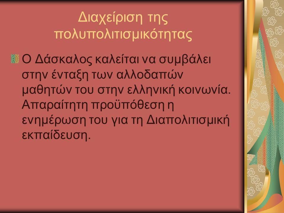 Διαχείριση της πολυπολιτισμικότητας Ο Δάσκαλος καλείται να συμβάλει στην ένταξη των αλλοδαπών μαθητών του στην ελληνική κοινωνία.