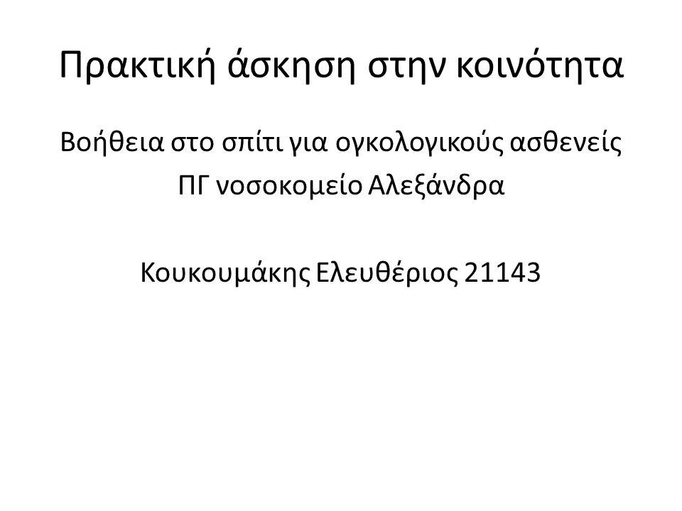 Πρακτική άσκηση στην κοινότητα Βοήθεια στο σπίτι για ογκολογικούς ασθενείς ΠΓ νοσοκομείο Αλεξάνδρα Κουκουμάκης Ελευθέριος 21143