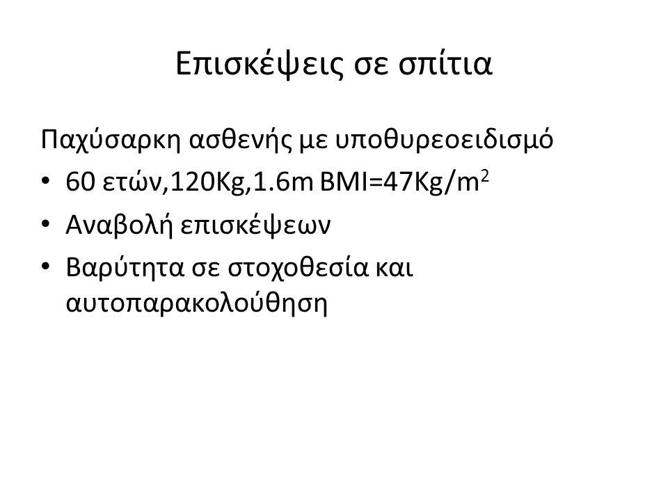 Επισκέψεις σε σπίτια Παχύσαρκη ασθενής με υποθυρεοειδισμό 60 ετών,120Kg,1.6m BMI=47Kg/m 2 Αναβολή επισκέψεων Βαρύτητα σε στοχοθεσία και αυτοπαρακολούθηση