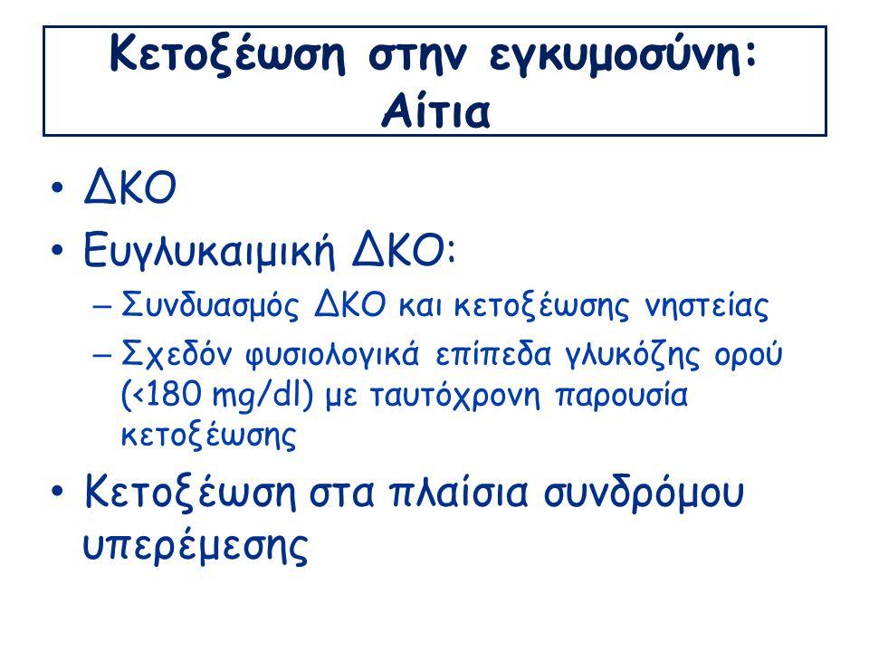 Κετοξέωση στην εγκυμοσύνη: Αίτια ΔΚΟ Ευγλυκαιμική ΔΚΟ: – Συνδυασμός ΔΚΟ και κετοξέωσης νηστείας – Σχεδόν φυσιολογικά επίπεδα γλυκόζης ορού (<180 mg/dl) με ταυτόχρονη παρουσία κετοξέωσης Κετοξέωση στα πλαίσια συνδρόμου υπερέμεσης