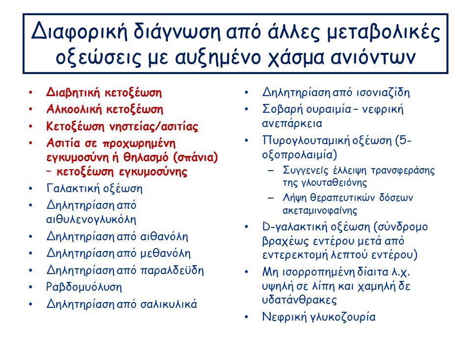 Διαφορική διάγνωση από άλλες μεταβολικές οξεώσεις με αυξημένο χάσμα ανιόντων Διαβητική κετοξέωση Αλκοολική κετοξέωση Κετοξέωση νηστείας/ασιτίας Ασιτία σε προχωρημένη εγκυμοσύνη ή θηλασμό (σπάνια) – κετοξέωση εγκυμοσύνης Γαλακτική οξέωση Δηλητηρίαση από αιθυλενογλυκόλη Δηλητηρίαση από αιθανόλη Δηλητηρίαση από μεθανόλη Δηλητηρίαση από παραλδεϋδη Ραβδομυόλυση Δηλητηρίαση από σαλικυλικά Δηλητηρίαση από ισονιαζίδη Σοβαρή ουραιμία – νεφρική ανεπάρκεια Πυρογλουταμική οξέωση (5- οξοπρολαιμία) – Συγγενείς έλλειψη τρανσφεράσης της γλουταθειόνης – Λήψη θεραπευτικών δόσεων ακεταμινοφαίνης D-γαλακτική οξέωση (σύνδρομο βραχέως εντέρου μετά από εντερεκτομή λεπτού εντέρου) Μη ισορροπημένη δίαιτα λ.χ.