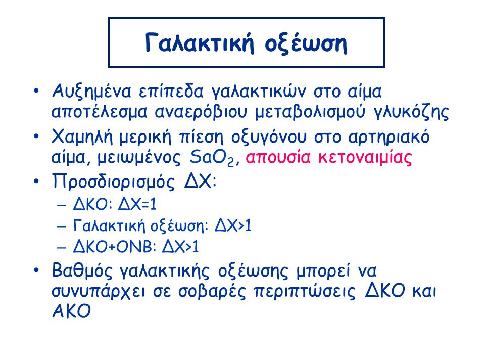 Γαλακτική οξέωση Αυξημένα επίπεδα γαλακτικών στο αίμα αποτέλεσμα αναερόβιου μεταβολισμού γλυκόζης Χαμηλή μερική πίεση οξυγόνου στο αρτηριακό αίμα, μειωμένος SaO 2, απουσία κετοναιμίας Προσδιορισμός ΔΧ: – ΔΚΟ: ΔΧ=1 – Γαλακτική οξέωση: ΔΧ>1 – ΔΚΟ+ΟΝΒ: ΔΧ>1 Βαθμός γαλακτικής οξέωσης μπορεί να συνυπάρχει σε σοβαρές περιπτώσεις ΔΚΟ και ΑΚΟ