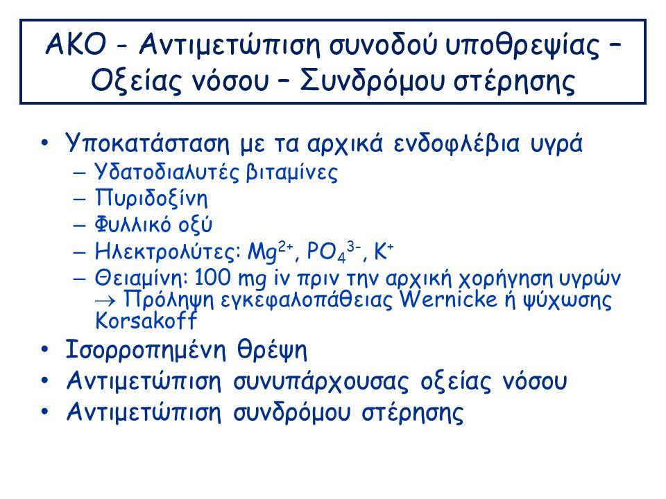 ΑΚΟ - Αντιμετώπιση συνοδού υποθρεψίας – Οξείας νόσου – Συνδρόμου στέρησης Υποκατάσταση με τα αρχικά ενδοφλέβια υγρά – Υδατοδιαλυτές βιταμίνες – Πυριδοξίνη – Φυλλικό οξύ – Ηλεκτρολύτες: Mg 2+, PO 4 3-, K + – Θειαμίνη: 100 mg iv πριν την αρχική χορήγηση υγρών  Πρόληψη εγκεφαλοπάθειας Wernicke ή ψύχωσης Korsakoff Ισορροπημένη θρέψη Αντιμετώπιση συνυπάρχουσας οξείας νόσου Αντιμετώπιση συνδρόμου στέρησης