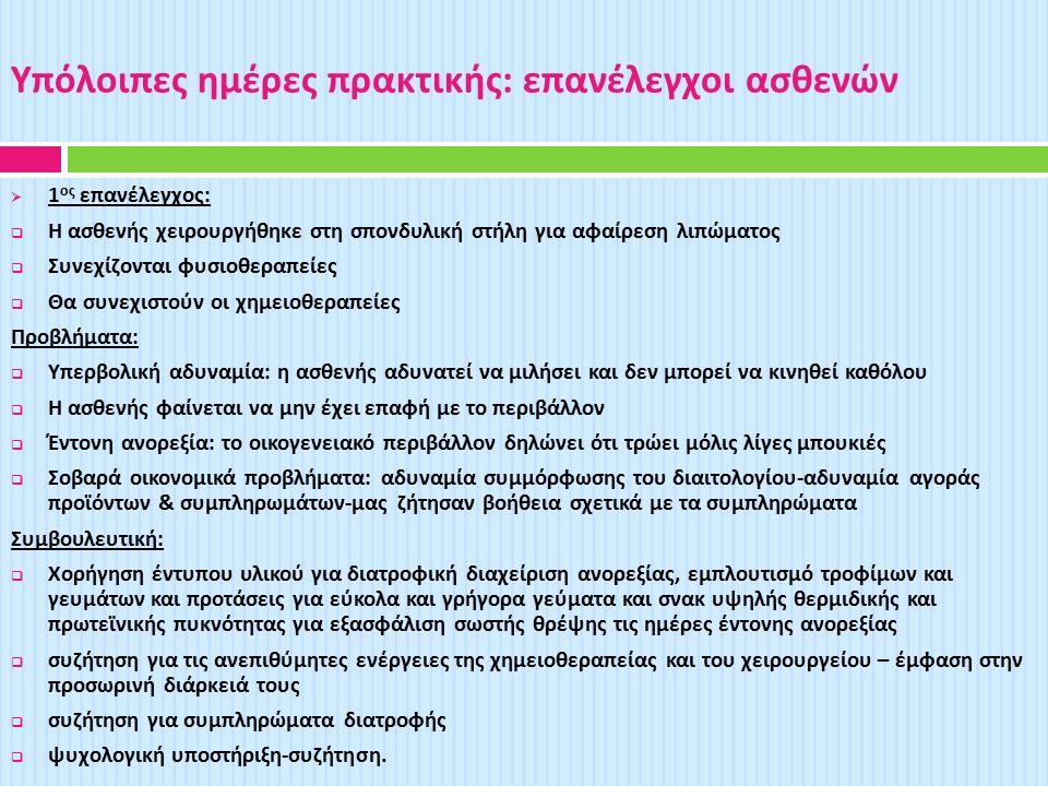 Υπόλοιπες ημέρες πρακτικής : επανέλεγχοι ασθενών  1 ος επανέλεγχος :  Η ασθενής χειρουργήθηκε στη σπονδυλική στήλη για αφαίρεση λιπώματος  Συνεχίζονται φυσιοθεραπείες  Θα συνεχιστούν οι χημειοθεραπείες Προβλήματα :  Υπερβολική αδυναμία : η ασθενής αδυνατεί να μιλήσει και δεν μπορεί να κινηθεί καθόλου  Η ασθενής φαίνεται να μην έχει επαφή με το περιβάλλον  Έντονη ανορεξία : το οικογενειακό περιβάλλον δηλώνει ότι τρώει μόλις λίγες μπουκιές  Σοβαρά οικονομικά προβλήματα : αδυναμία συμμόρφωσης του διαιτολογίου - αδυναμία αγοράς προϊόντων & συμπληρωμάτων - μας ζήτησαν βοήθεια σχετικά με τα συμπληρώματα Συμβουλευτική :  Χορήγηση έντυπου υλικού για διατροφική διαχείριση ανορεξίας, εμπλουτισμό τροφίμων και γευμάτων και προτάσεις για εύκολα και γρήγορα γεύματα και σνακ υψηλής θερμιδικής και πρωτεϊνικής πυκνότητας για εξασφάλιση σωστής θρέψης τις ημέρες έντονης ανορεξίας  συζήτηση για τις ανεπιθύμητες ενέργειες της χημειοθεραπείας και του χειρουργείου – έμφαση στην προσωρινή διάρκειά τους  συζήτηση για συμπληρώματα διατροφής  ψυχολογική υποστήριξη - συζήτηση.