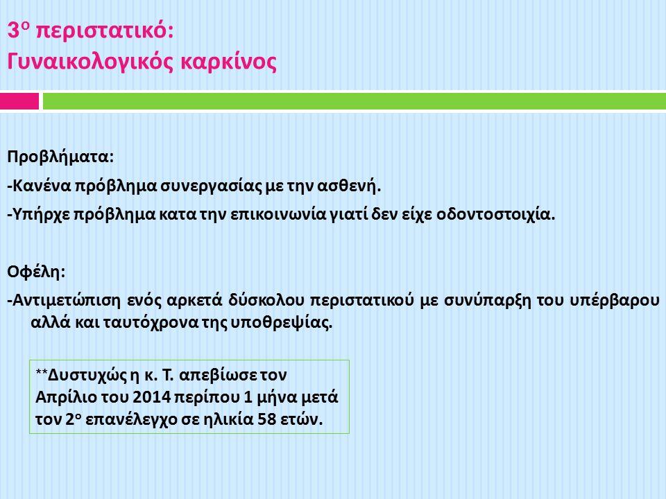 3 ο περιστατικό : Γυναικολογικός καρκίνος Προβλήματα : - Κανένα πρόβλημα συνεργασίας με την ασθενή.