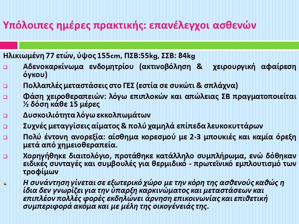 Υπόλοιπες ημέρες πρακτικής : επανέλεγχοι ασθενών Ηλικιωμένη 77 ετών, ύψος 155cm, ΠΣΒ :55kg, ΣΣΒ : 84kg  Αδενοκαρκίνωμα ενδομητρίου ( ακτινοβόληση & χειρουργική αφαίρεση όγκου )  Πολλαπλές μεταστάσεις στο ΓΕΣ ( εστία σε συκώτι & σπλάχνα )  Φάση χειροθεραπειών : λόγω επιπλοκών και απώλειας ΣΒ πραγματοποιείται ½ δόση κάθε 15 μέρες  Δυσκοιλιότητα λόγω εκκολπωμάτων  Συχνές μεταγγίσεις αίματος & πολύ χαμηλά επίπεδα λευκοκυττάρων  Πολύ έντονη ανορεξία : αίσθημα κορεσμού με 2-3 μπουκιές και καμία όρεξη μετά από χημειοθεραπεία.