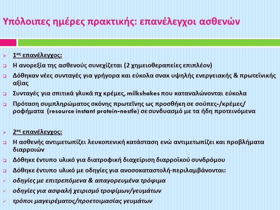 Υπόλοιπες ημέρες πρακτικής : επανέλεγχοι ασθενών  1 ος επανέλεγχος :  Η ανορεξία της ασθενούς συνεχίζεται (2 χημειοθεραπείες επιπλέον )  Δόθηκαν νέες συνταγές για γρήγορα και εύκολα σνακ υψηλής ενεργειακής & πρωτεϊνικής αξίας  Συνταγές για σπιτικά γλυκά πχ κρέμες, milkshakes που καταναλώνονται εύκολα  Πρόταση συμπληρώματος σκόνης πρωτεΐνης ως προσθήκη σε σούπες -/ κρέμες / ροφήματα (resource instant protein-nestle) σε συνδυασμό με τα ήδη προτεινόμενα  2 ος επανέλεγχος :  Η ασθενής αντιμετωπίζει λευκοπενική κατάσταση ενώ αντιμετωπίζει και προβλήματα διαρροιών  Δόθηκε έντυπο υλικό για διατροφική διαχείριση διαρροϊκού συνδρόμου  Δόθηκε έντυπο υλικό με οδηγίες για ανοσοκαταστολή - περιλαμβάνονται : οδηγίες με επιτρεπόμενα & απαγορευμένα τρόφιμα οδηγίες για ασφαλή χειρισμό τροφίμων / γευμάτων τρόποι μαγειρέματος / προετοιμασίας γευμάτων