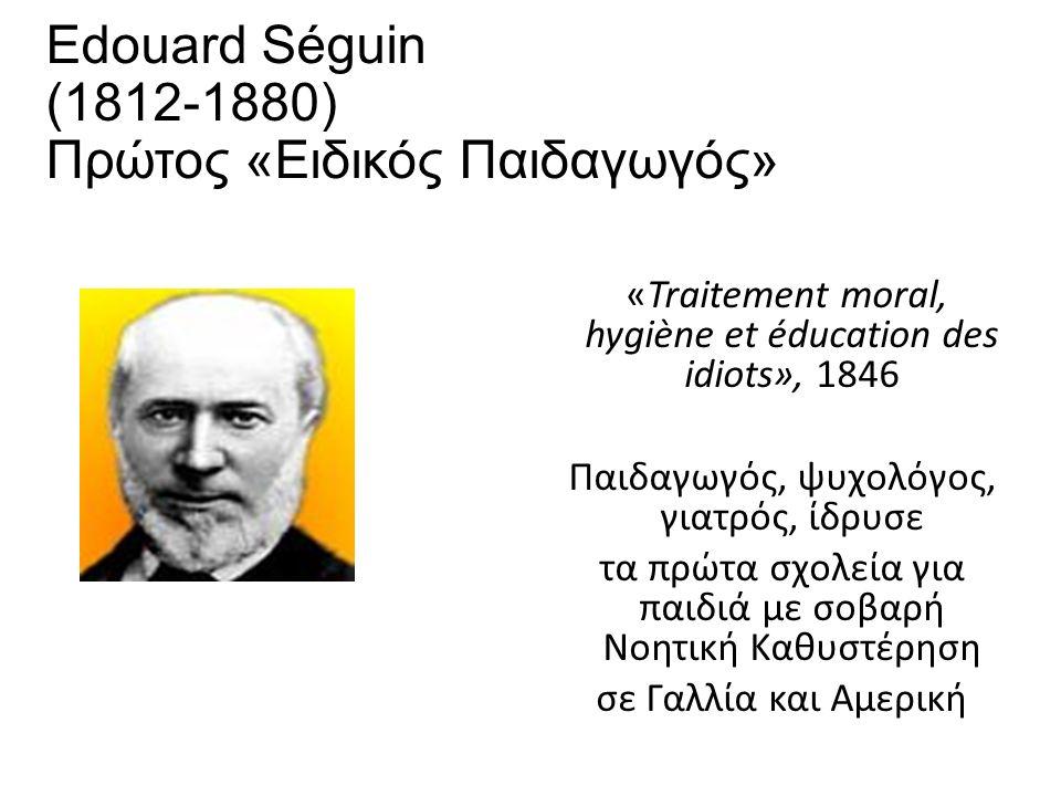 Edouard Séguin (1812-1880) Πρώτος «Ειδικός Παιδαγωγός» «Traitement moral, hygiène et éducation des idiots», 1846 Παιδαγωγός, ψυχολόγος, γιατρός, ίδρυσε τα πρώτα σχολεία για παιδιά με σοβαρή Νοητική Καθυστέρηση σε Γαλλία και Αμερική