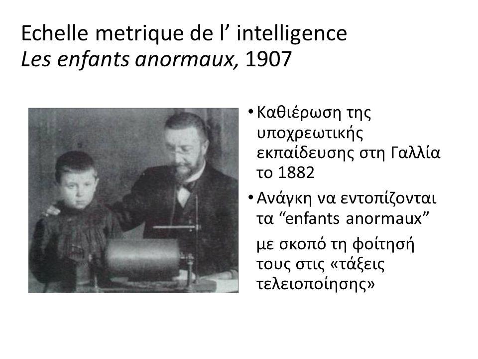 Echelle metrique de l' intelligence Les enfants anormaux, 1907 Καθιέρωση της υποχρεωτικής εκπαίδευσης στη Γαλλία το 1882 Ανάγκη να εντοπίζονται τα enfants anormaux με σκοπό τη φοίτησή τους στις «τάξεις τελειοποίησης»