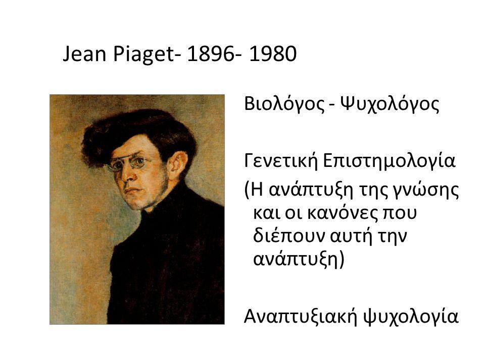 Jean Piaget- 1896- 1980 Βιολόγος - Ψυχολόγος Γενετική Επιστημολογία (H ανάπτυξη της γνώσης και οι κανόνες που διέπουν αυτή την ανάπτυξη) Αναπτυξιακή ψυχολογία