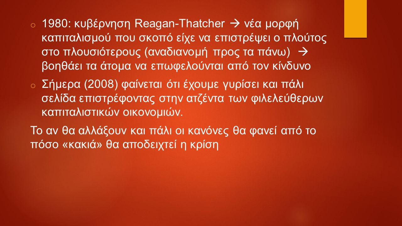 o 1980: κυβέρνηση Reagan-Thatcher  νέα μορφή καπιταλισμού που σκοπό είχε να επιστρέψει ο πλούτος στο πλουσιότερους (αναδιανομή προς τα πάνω)  βοηθάει τα άτομα να επωφελούνται από τον κίνδυνο o Σήμερα (2008) φαίνεται ότι έχουμε γυρίσει και πάλι σελίδα επιστρέφοντας στην ατζέντα των φιλελεύθερων καπιταλιστικών οικονομιών.
