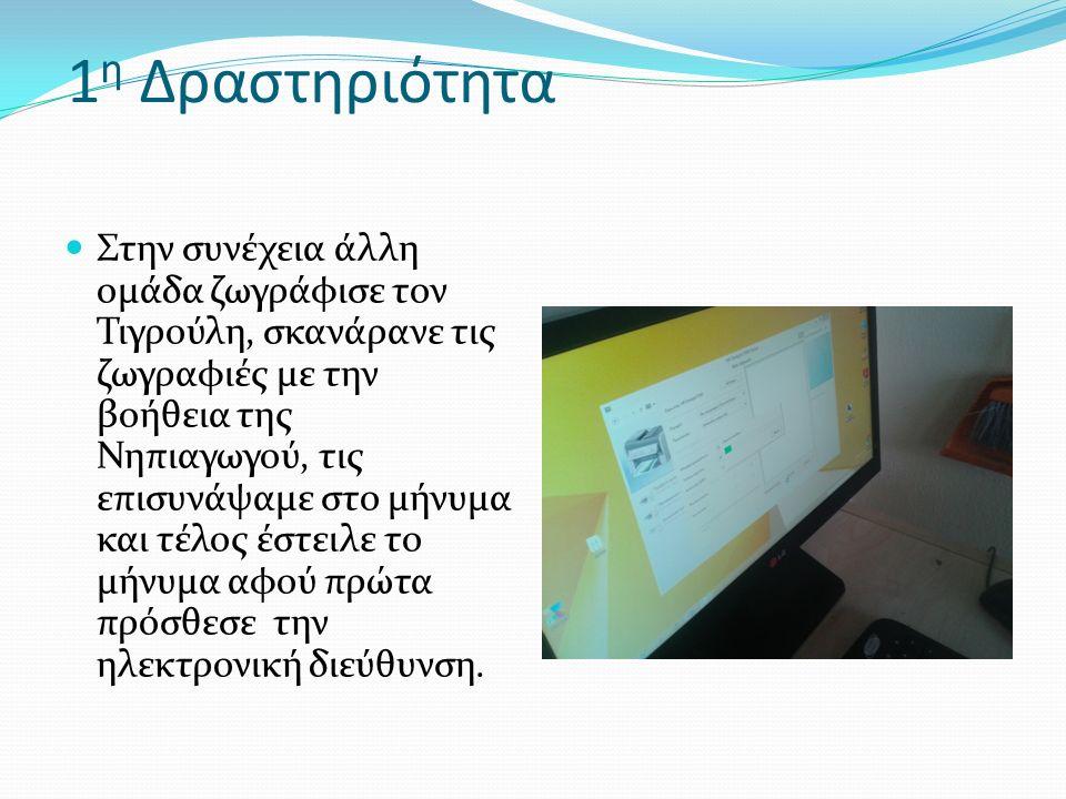 1 η Δραστηριότητα Στην συνέχεια άλλη ομάδα ζωγράφισε τον Τιγρούλη, σκανάρανε τις ζωγραφιές με την βοήθεια της Νηπιαγωγού, τις επισυνάψαμε στο μήνυμα και τέλος έστειλε το μήνυμα αφού πρώτα πρόσθεσε την ηλεκτρονική διεύθυνση.