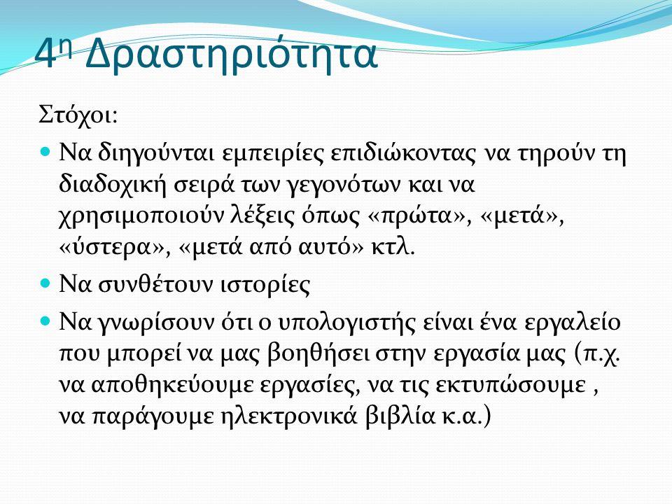 4 η Δραστηριότητα Στόχοι: Να διηγούνται εμπειρίες επιδιώκοντας να τηρούν τη διαδοχική σειρά των γεγονότων και να χρησιμοποιούν λέξεις όπως «πρώτα», «μετά», «ύστερα», «μετά από αυτό» κτλ.