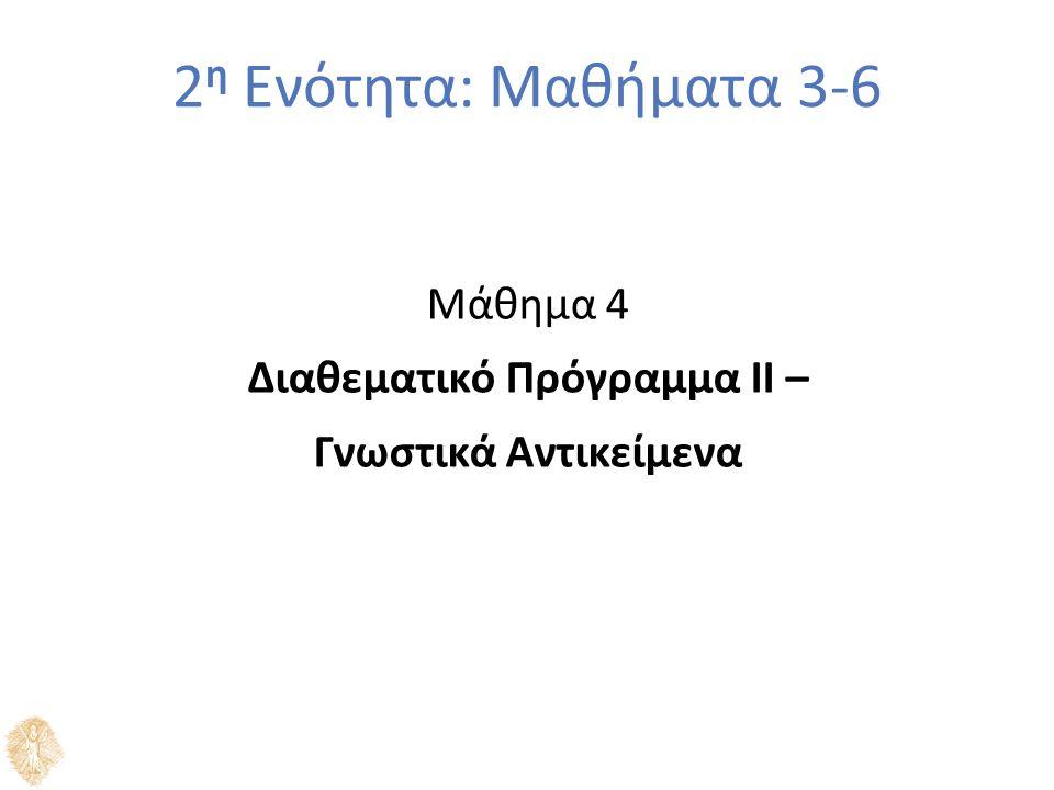 2 η Ενότητα: Μαθήματα 3-6 Μάθημα 4 Διαθεματικό Πρόγραμμα ΙΙ – Γνωστικά Αντικείμενα