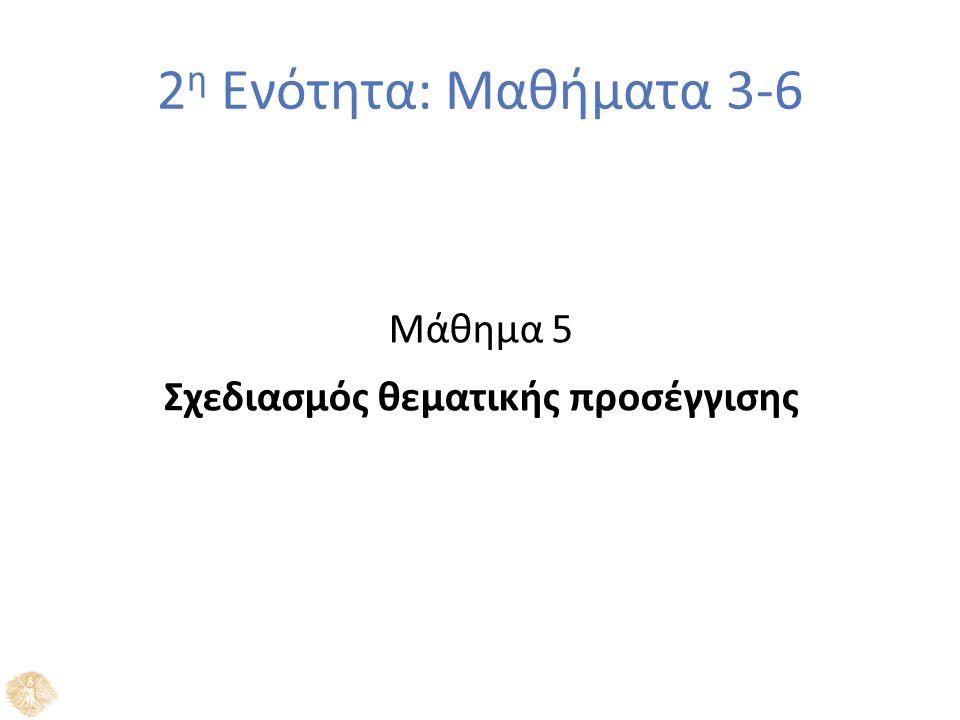 2 η Ενότητα: Μαθήματα 3-6 Μάθημα 5 Σχεδιασμός θεματικής προσέγγισης