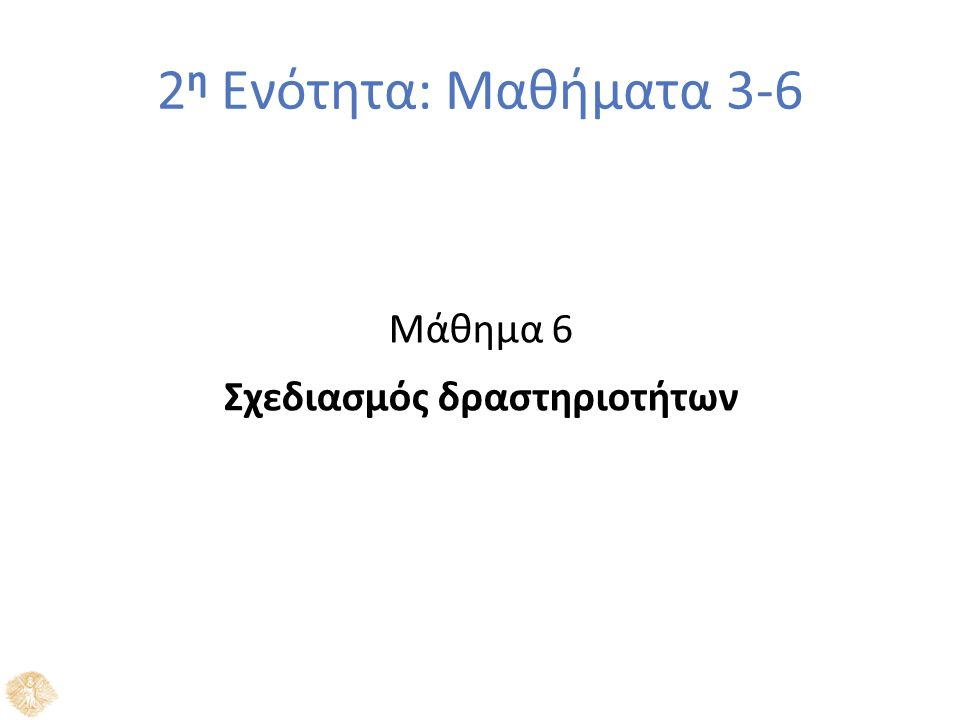 2 η Ενότητα: Μαθήματα 3-6 Μάθημα 6 Σχεδιασμός δραστηριοτήτων