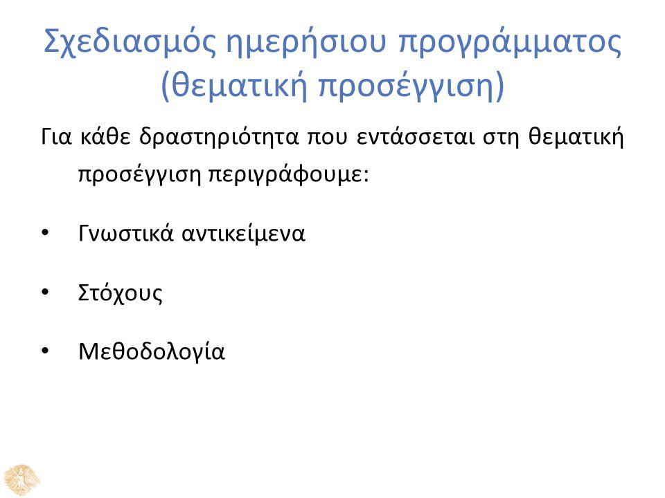 Σχεδιασμός ημερήσιου προγράμματος (θεματική προσέγγιση) Για κάθε δραστηριότητα που εντάσσεται στη θεματική προσέγγιση περιγράφουμε: Γνωστικά αντικείμενα Στόχους Μεθοδολογία