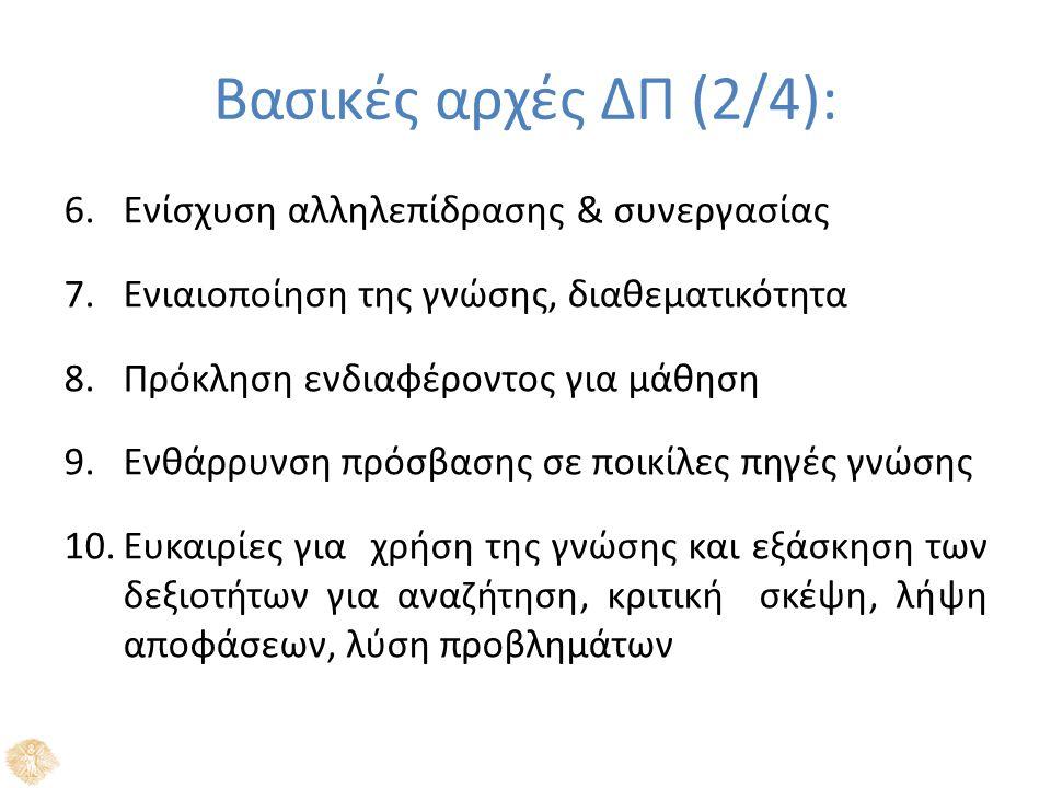 Βασικές αρχές ΔΠ (2/4): 6.Ενίσχυση αλληλεπίδρασης & συνεργασίας 7.Ενιαιοποίηση της γνώσης, διαθεματικότητα 8.Πρόκληση ενδιαφέροντος για μάθηση 9.Ενθάρρυνση πρόσβασης σε ποικίλες πηγές γνώσης 10.Ευκαιρίες για χρήση της γνώσης και εξάσκηση των δεξιοτήτων για αναζήτηση, κριτική σκέψη, λήψη αποφάσεων, λύση προβλημάτων
