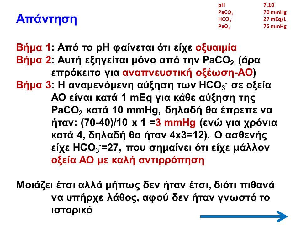 Απάντηση Βήμα 1: Από το pH φαίνεται ότι είχε οξυαιμία Βήμα 2: Αυτή εξηγείται μόνο από την PaCO 2 (άρα επρόκειτο για αναπνευστική οξέωση-AO) Βήμα 3: Η αναμενόμενη αύξηση των HCO 3 - σε οξεία ΑΟ είναι κατά 1 mEq για κάθε αύξηση της PaCO 2 κατά 10 mmHg, δηλαδή θα έπρεπε να ήταν: (70-40)/10 x 1 =3 mmHg (ενώ για χρόνια κατά 4, δηλαδή θα ήταν 4x3=12).