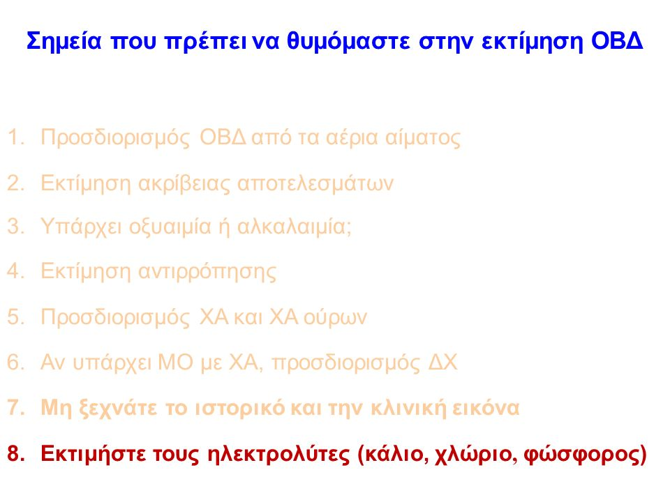 Σημεία που πρέπει να θυμόμαστε στην εκτίμηση ΟΒΔ 1.Προσδιορισμός ΟΒΔ από τα αέρια αίματος 2.Εκτίμηση ακρίβειας αποτελεσμάτων 3.Υπάρχει οξυαιμία ή αλκαλαιμία; 4.Εκτίμηση αντιρρόπησης 5.Προσδιορισμός ΧΑ και ΧΑ ούρων 6.Αν υπάρχει ΜΟ με ΧΑ, προσδιορισμός ΔΧ 7.Μη ξεχνάτε το ιστορικό και την κλινική εικόνα 8.Εκτιμήστε τους ηλεκτρολύτες (κάλιο, χλώριο, φώσφορος)