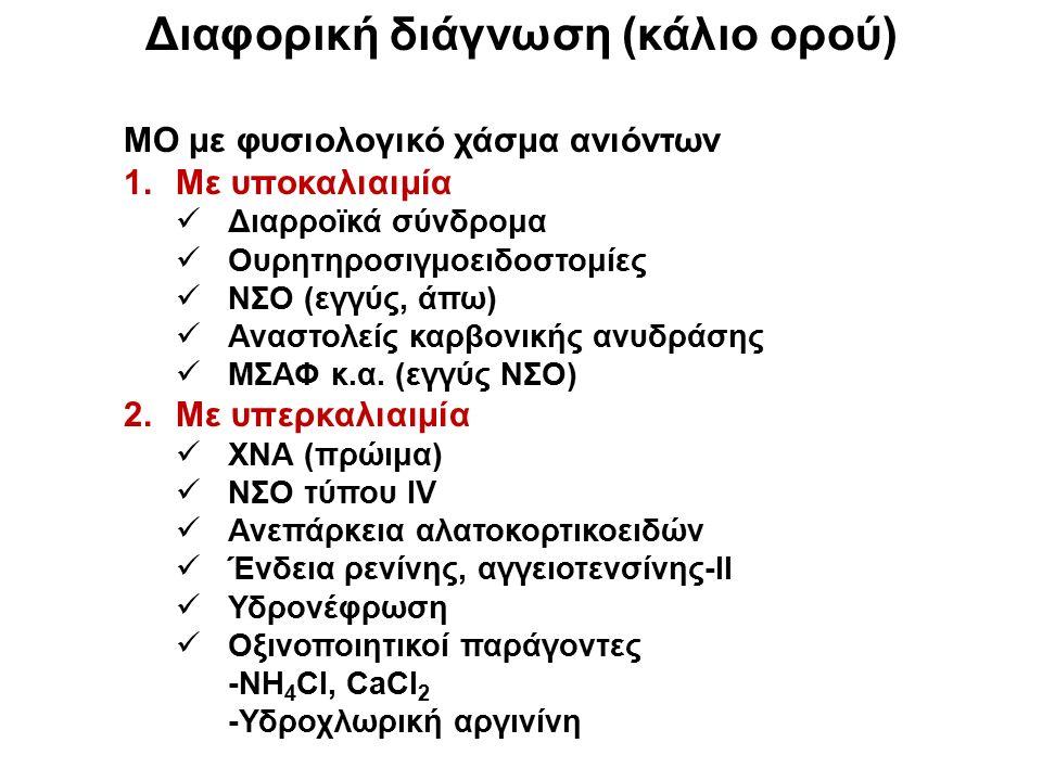 Διαφορική διάγνωση (κάλιο ορού) ΜΟ με φυσιολογικό χάσμα ανιόντων 1.Με υποκαλιαιμία Διαρροϊκά σύνδρομα Ουρητηροσιγμοειδοστομίες ΝΣΟ (εγγύς, άπω) Αναστολείς καρβονικής ανυδράσης ΜΣΑΦ κ.α.